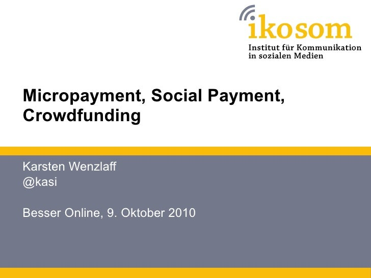 Micropayment, Social Payment, Crowdfunding Karsten Wenzlaff @kasi Besser Online, 9. Oktober 2010
