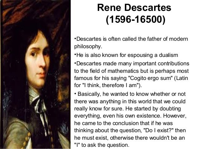 teachings of rene descartes the father of modern philosophy 6 major accomplishments of rene descartes rene descartes was a philosopher, mathematician and a writer a graduate from university of poitiers and an alumnus of prytanée national militaire, descartes is known as the 'father of modern philosophy'.