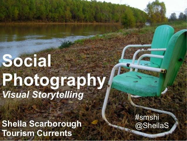 SocialPhotographyVisual Storytelling                      #smshiSheila Scarborough @SheilaS                      @SheilaS ...