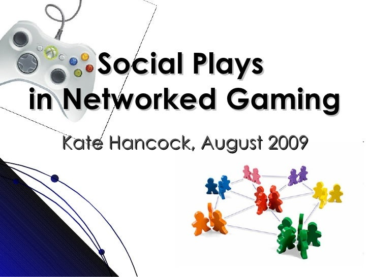 Social Plays  in Networked Gaming Kate Hancock, August 2009