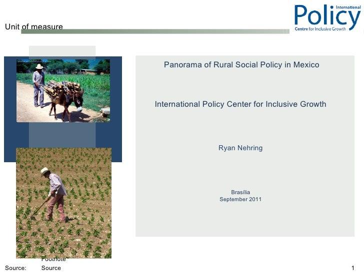 <ul><li>Panorama of Rural Social Policy in Mexico </li></ul><ul><li>International Policy Center for Inclusive Growth </li>...