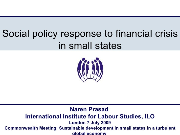 Social policy response to financial crisis in small states Naren Prasad  International Institute for Labour Studies, ILO L...