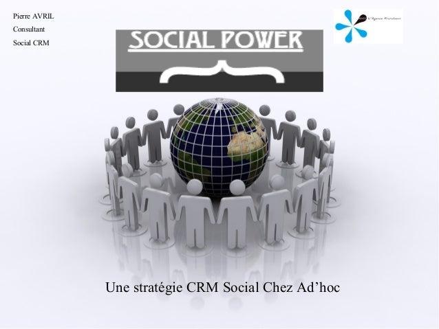 Pierre AVRILConsultantSocial CRM                 SOCIAL POWER               Une stratégie CRM Social Chez Ad'hoc