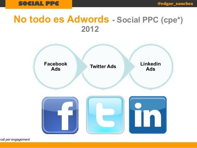 SOCIAL PPC  @edgar_sanchez  No todo es Adwords - Social PPC (cpe*)  cost per engagement  2012