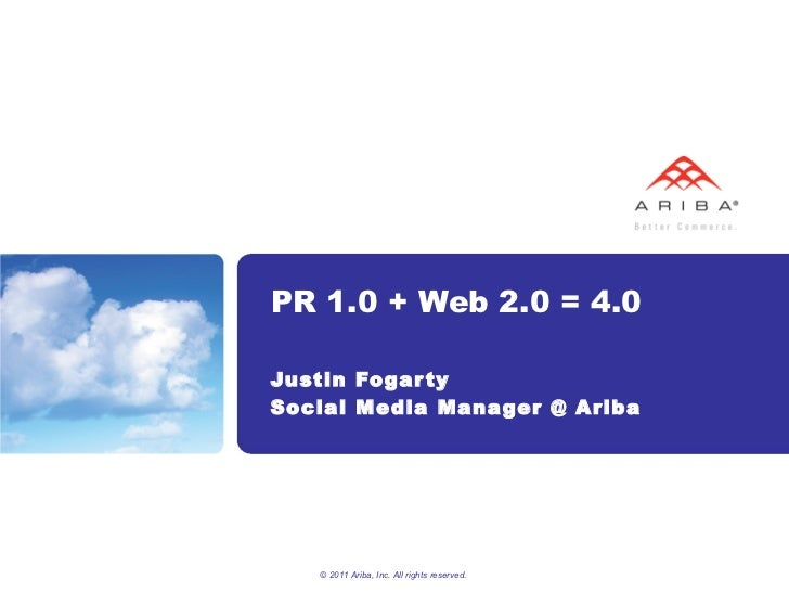 PR 1.0 + Web 2.0 = 4.0 Justin Fogarty Social Media Manager @ Ariba © 2011 Ariba, Inc. All rights reserved.
