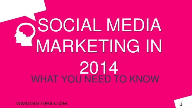 SOCIAL MEDIA MARKETING IN 2014  WHAT YOU NEED TO KNOW WWW.CHATTERKICK.COM  1