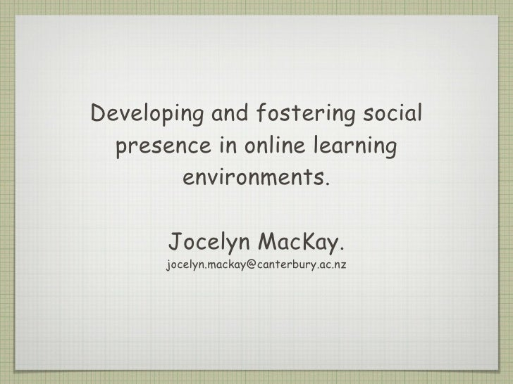 Developing and fostering social presence in online learning environments. Jocelyn MacKay. [email_address]
