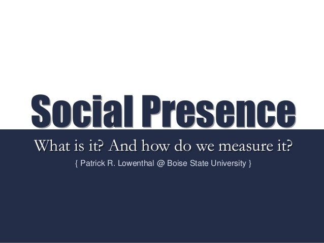 Social Presence What is it? And how do we measure it? { Patrick R. Lowenthal @ Boise State University }