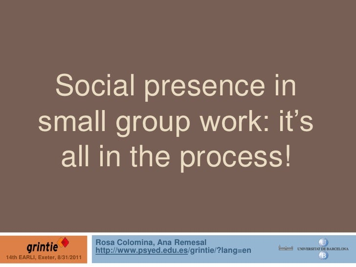 Social presence in small group work: it's all in the process!<br />Rosa Colomina, Ana Remesal<br />http://www.psyed.edu.es...