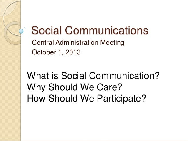 Social Communications Central Administration Meeting October 1, 2013 What is Social Communication? Why Should We Care? How...
