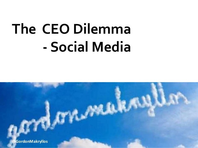 The CEO Dilemma  - Social Media  @GordonMakryllos