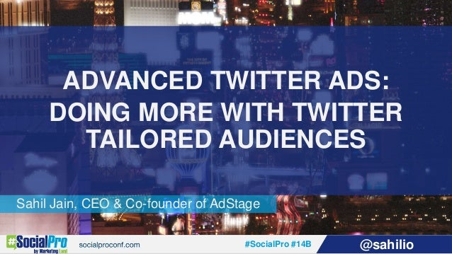 #SocialPro #14B @sahilio Sahil Jain, CEO & Co-founder of AdStage ADVANCED TWITTER ADS: DOING MORE WITH TWITTER TAILORED AU...