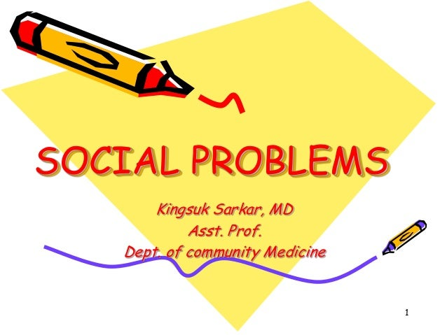 SOCIAL PROBLEMS Kingsuk Sarkar, MD Asst. Prof. Dept. of community Medicine 1