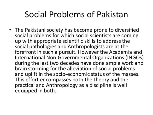 social issues in pakistan Capitalist social formations in pakistan's patriarchal society, the sociocul- tural  traditions define a woman's role as a mother, daughter, wife and sister the birth .