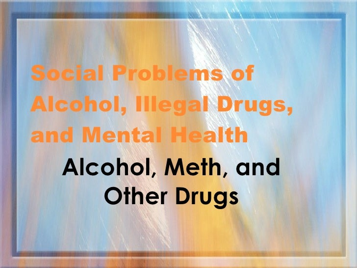 Alcohol, Meth, and Other Drugs Social Problems of Alcohol, Illegal Drugs, and Mental Health