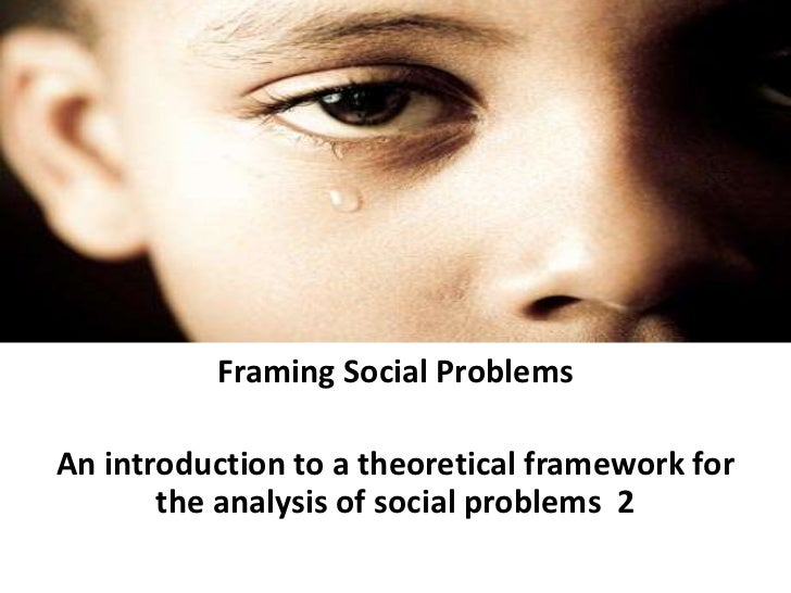 Framing Social Problems<br />An introduction to a theoretical framework for the analysis of social problems  2<br />