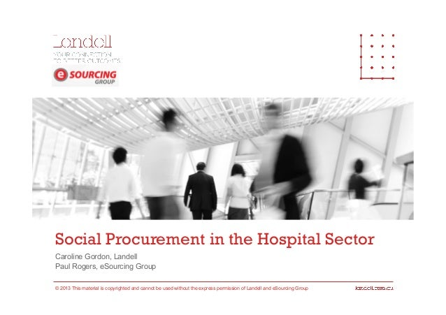 Social Procurement in the Hospital Sector Caroline Gordon, Landell Paul Rogers, eSourcing Group © 2013 This material is co...