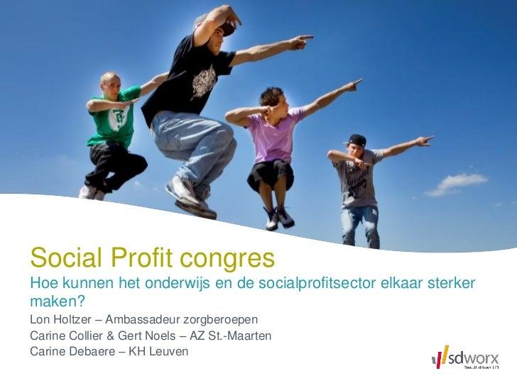 Social Profit congresHoe kunnen het onderwijs en de socialprofitsector elkaar sterkermaken?Lon Holtzer – Ambassadeur zorgb...