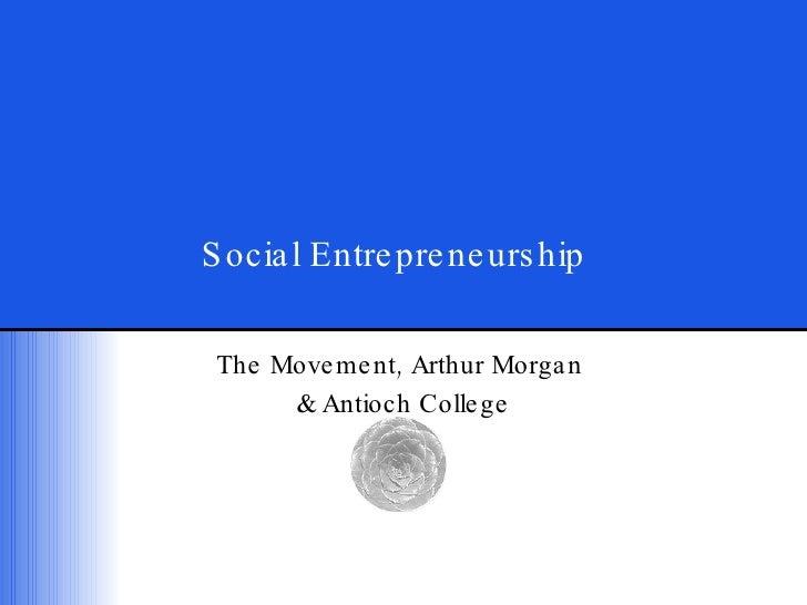 Social Entrepreneurship The Movement, Arthur Morgan  & Antioch College