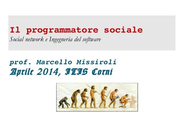 Ilprogrammatoresociale Social network e Ingegneria del software prof.MarcelloMissiroli Aprile 2014, ITIS Corni