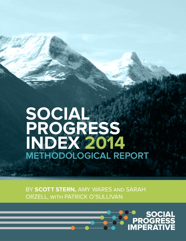 SOCIAL PROGRESS INDEX 2014 METHODOLOGICAL REPORT BY SCOTT STERN, AMY WARES and SARAH ORZELL, with PATRICK O'SULLIVAN