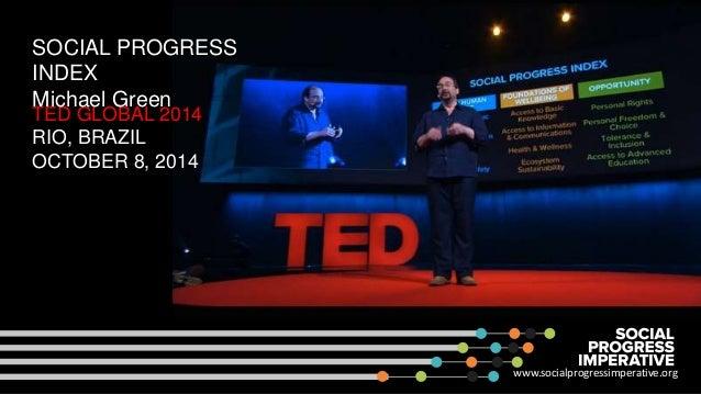 SOCIAL PROGRESS  INDEX  Michael Green  TED GLOBAL 2014  RIO, BRAZIL  OCTOBER 8, 2014  www.socialprogressimperative.org