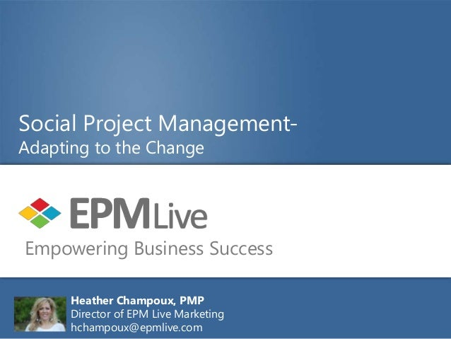 Social Project Management-Adapting to the ChangeEmpowering Business Success      Heather Champoux, PMP      Director of EP...