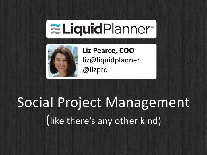 Liz Pearce, COO             liz@liquidplanner             @lizprcSocial Project Management    (like there's any other kind)