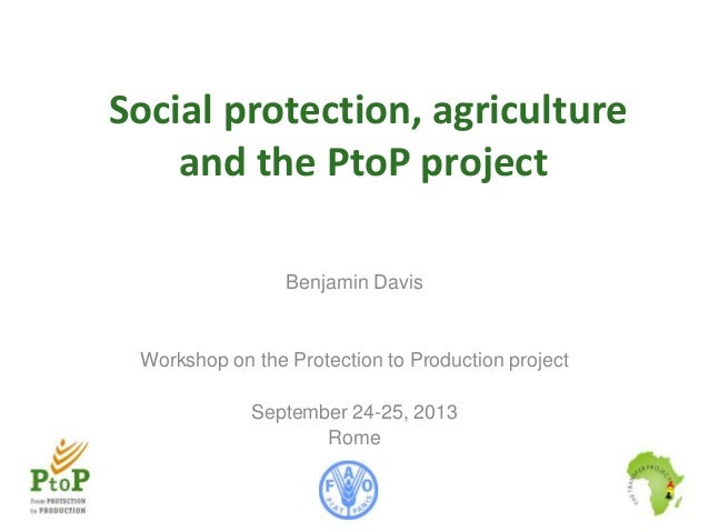 Social protection, agriculture and the PtoP project Benjamin Davis  Workshop on the Protection to Production project  Sept...