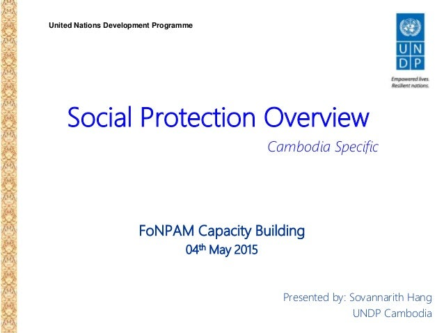 United Nations Development Programme Social Protection Overview FoNPAM Capacity Building 04th May 2015 Presented by: Sovan...