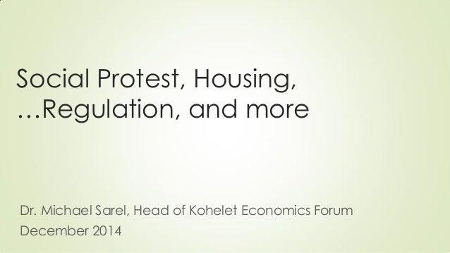Social Protest, Housing, Regulation, and more …  Dr. Michael Sarel, Head of Kohelet Economics Forum  December 2014