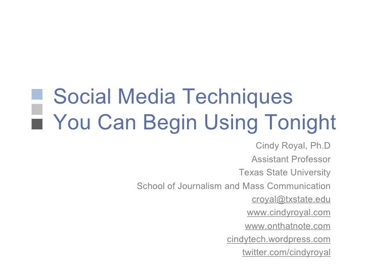Social Media Techniques You Can Begin Using Tonight Cindy Royal, Ph.D Assistant Professor Texas State University School of...