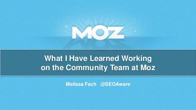 What I Have Learned Working  on the Community Team at Moz  Melissa Fach @SEOAware