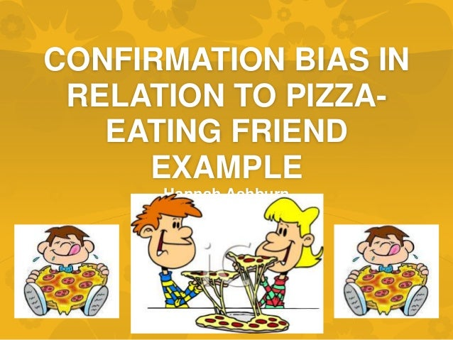 CONFIRMATION BIAS IN RELATION TO PIZZA- EATING FRIEND EXAMPLE Hannah Ashburn