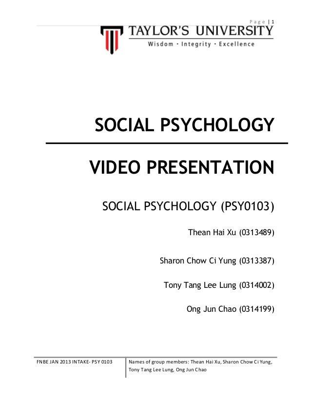 Page |1  SOCIAL PSYCHOLOGY VIDEO PRESENTATION SOCIAL PSYCHOLOGY (PSY0103) Thean Hai Xu (0313489) Sharon Chow Ci Yung (0313...