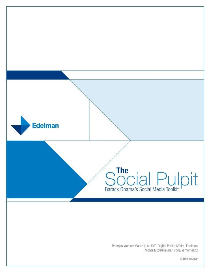 The Social Pulpit Barack Obama's Social Media Toolkit        Principal Author: Monte Lutz, SVP-Digital Public Affairs, Ede...