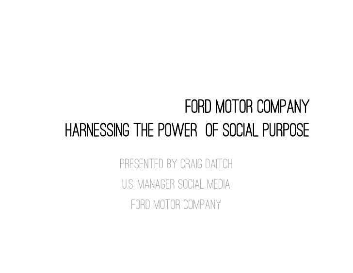 FORD Motor Companyharnessing the power of social purpose        Presented By Craig Daitch        U.s. manager social media...