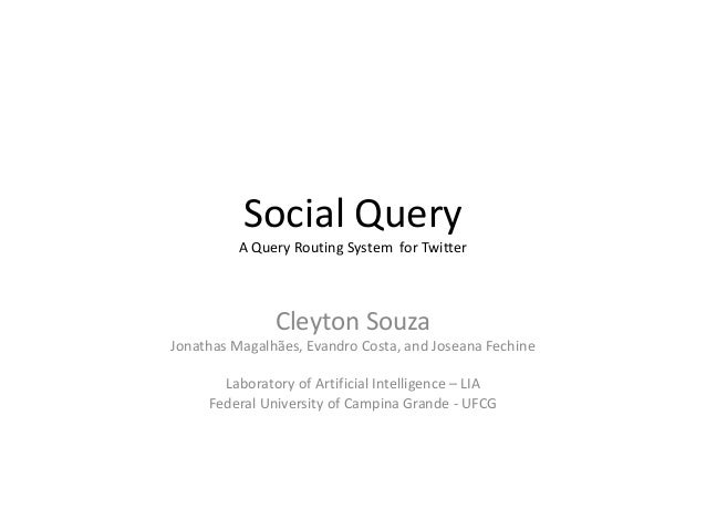 Social Query A Query Routing System for Twitter  Cleyton Souza Jonathas Magalhães, Evandro Costa, and Joseana Fechine Labo...