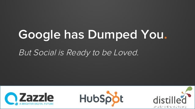 Google has Dumped You. But Social is Ready to be Loved.