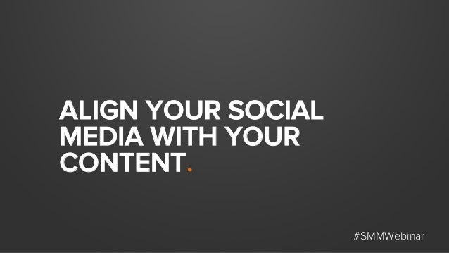 ALIGN YOUR SOCIAL MEDIA WITH YOUR CONTENT. #SMMWebinar