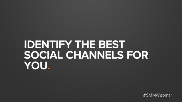 IDENTIFY THE BEST SOCIAL CHANNELS FOR YOU. #SMMWebinar