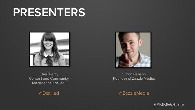 PRESENTERS #SMMWebinar Cheri Percy Content and Community Manager at Distilled. @Distilled Simon Penson Founder of Zazzle M...