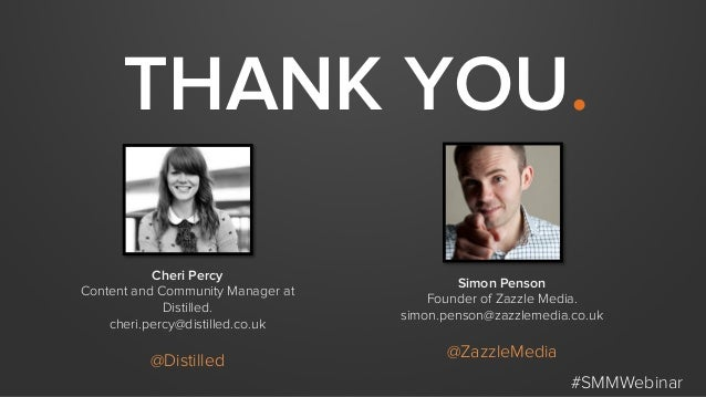 THANK YOU. #SMMWebinar Cheri Percy Content and Community Manager at Distilled. cheri.percy@distilled.co.uk @Distilled Simo...