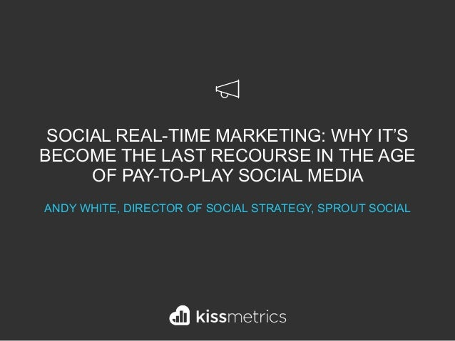 SOCIAL REAL-TIME MARKETING: WHY IT'S BECOME THE LAST RECOURSE IN THE AGE OF PAY-TO-PLAY SOCIAL MEDIA ANDY WHITE, DIRECTOR ...