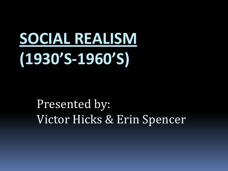 Social Realism(1930's-1960's)<br />Presented by:<br />Victor Hicks & Erin Spencer<br />
