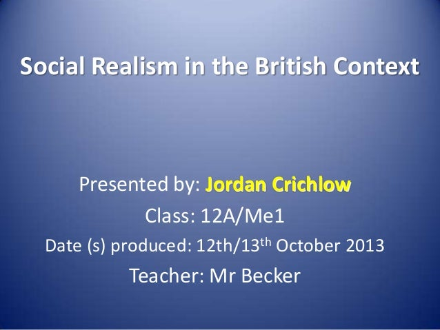 Social Realism in the British Context  Presented by: Jordan Crichlow Class: 12A/Me1 Date (s) produced: 12th/13th October 2...