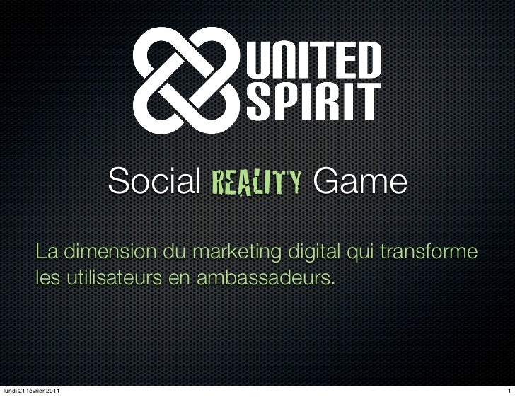 Social REALITY Game            La dimension du marketing digital qui transforme            les utilisateurs en ambassadeur...
