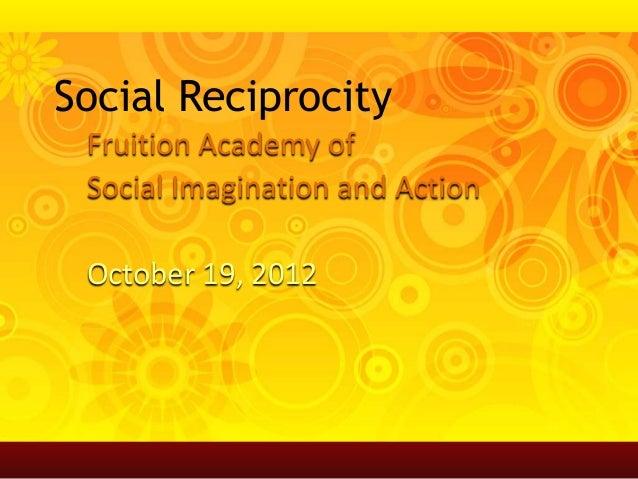 Social Reciprocity Fruition Academy of Social Imagination and Action October 19, 2012