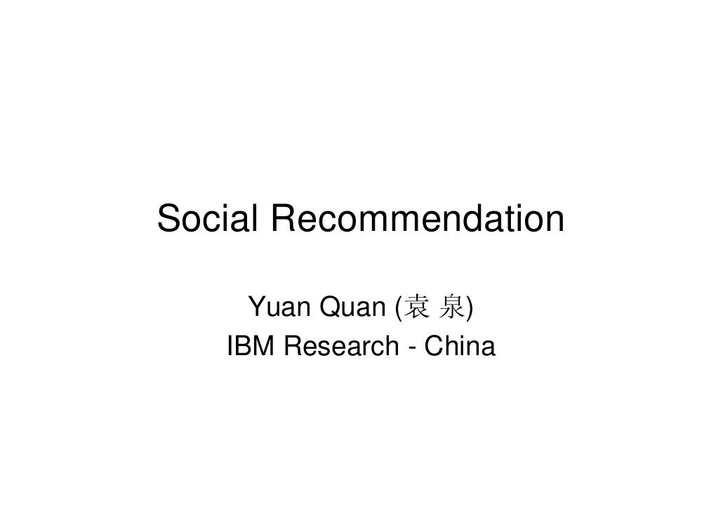 Social Recommendation       Yuan Quan (袁 泉)    IBM Research - China