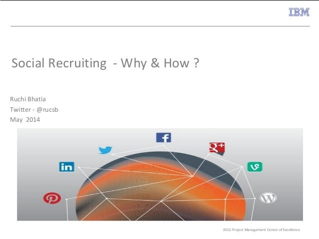 2012 Project Management Center of Excellence Social Recruiting - Why & How ? Ruchi Bhatia Twitter - @rucsb May 2014